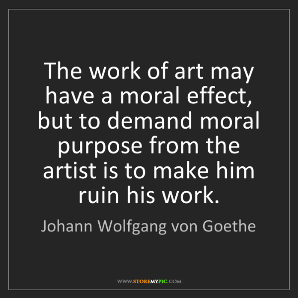 Johann Wolfgang von Goethe: The work of art may have a moral effect, but to demand...