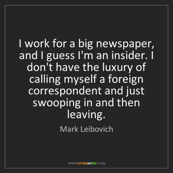 Mark Leibovich: I work for a big newspaper, and I guess I'm an insider....
