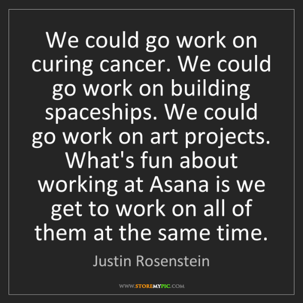 Justin Rosenstein: We could go work on curing cancer. We could go work on...