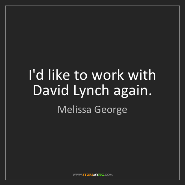 Melissa George: I'd like to work with David Lynch again.