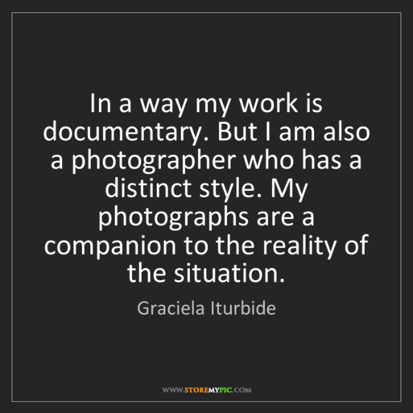 Graciela Iturbide: In a way my work is documentary. But I am also a photographer...