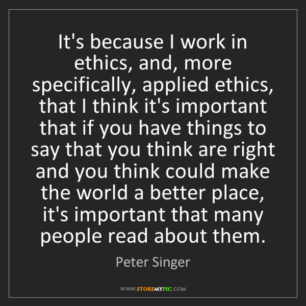 Peter Singer: It's because I work in ethics, and, more specifically,...