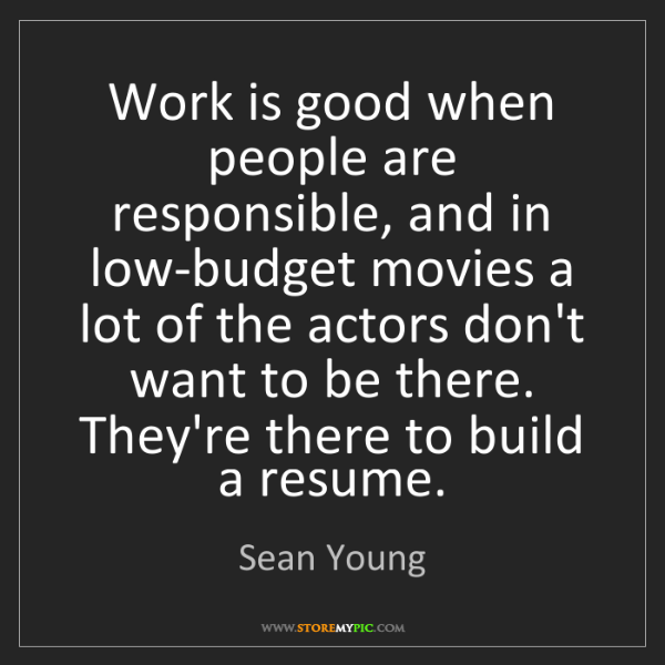 Sean Young: Work is good when people are responsible, and in low-budget...