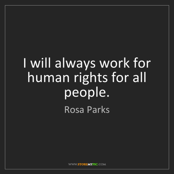 Rosa Parks: I will always work for human rights for all people.