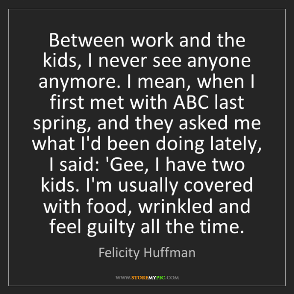 Felicity Huffman: Between work and the kids, I never see anyone anymore....