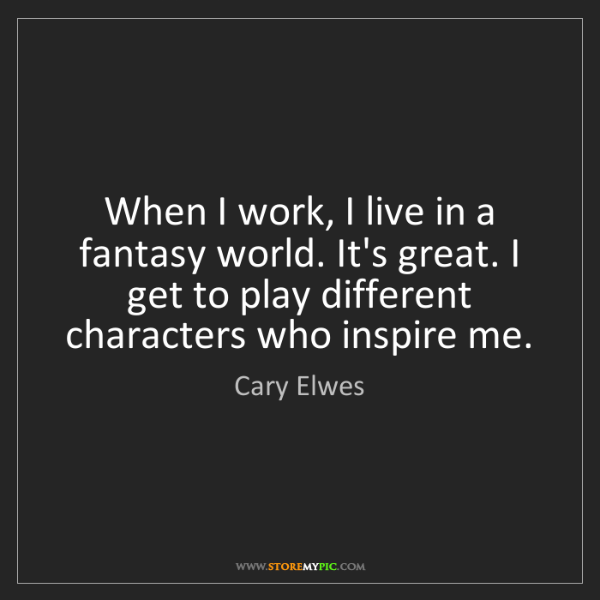Cary Elwes: When I work, I live in a fantasy world. It's great. I...