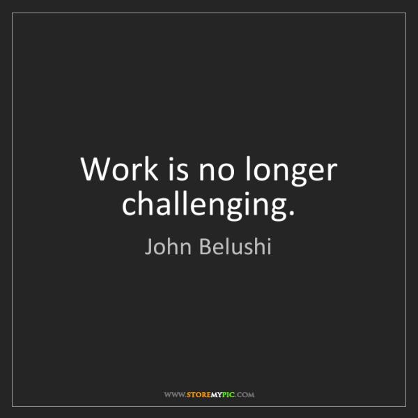 John Belushi: Work is no longer challenging.