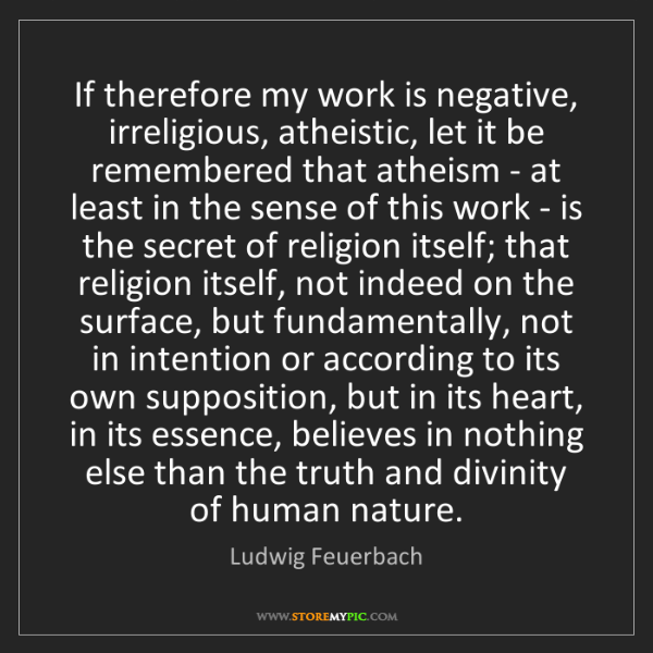 Ludwig Feuerbach: If therefore my work is negative, irreligious, atheistic,...