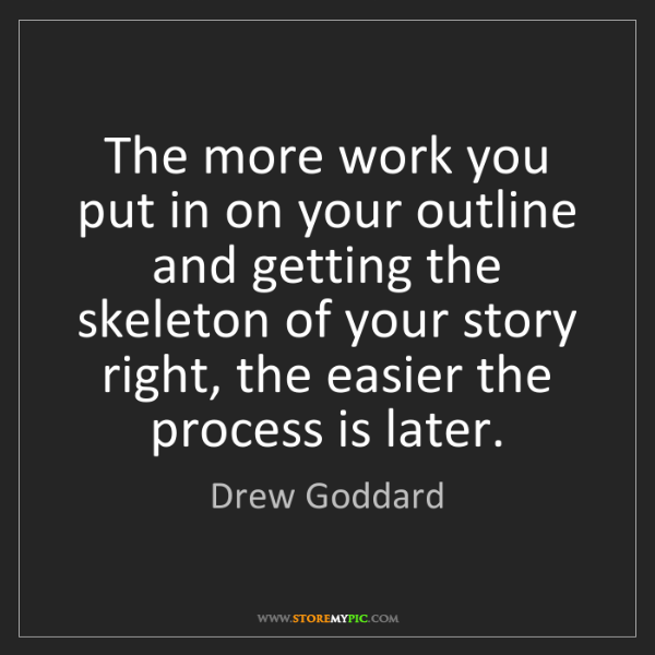 Drew Goddard: The more work you put in on your outline and getting...