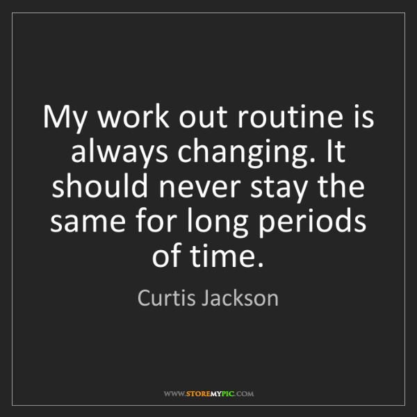 Curtis Jackson: My work out routine is always changing. It should never...