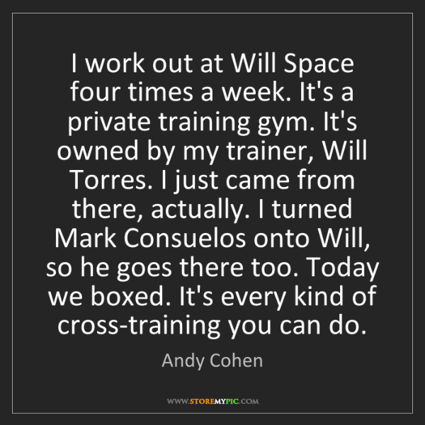 Andy Cohen: I work out at Will Space four times a week. It's a private...