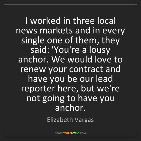 Elizabeth Vargas: I worked in three local news markets and in every single...
