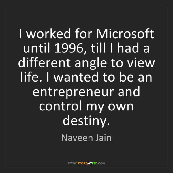Naveen Jain: I worked for Microsoft until 1996, till I had a different...