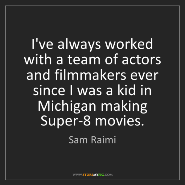 Sam Raimi: I've always worked with a team of actors and filmmakers...