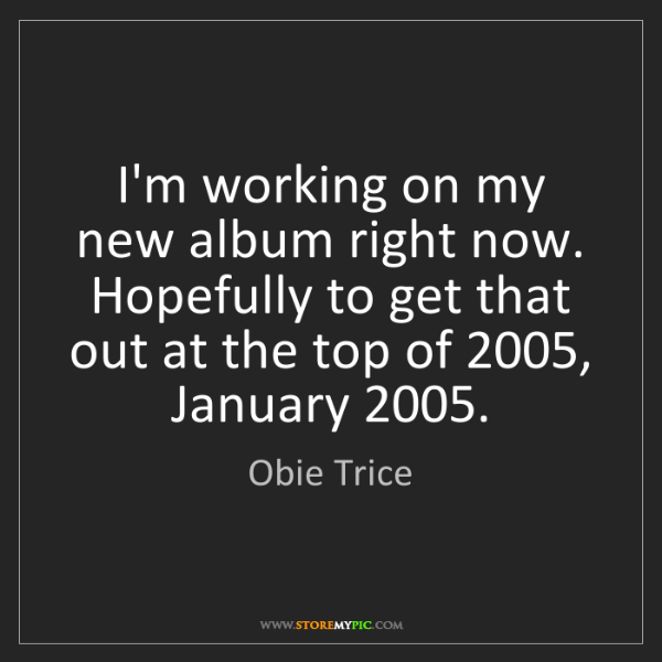 Obie Trice: I'm working on my new album right now. Hopefully to get...