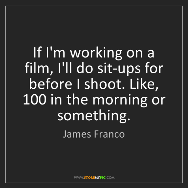 James Franco: If I'm working on a film, I'll do sit-ups for before...
