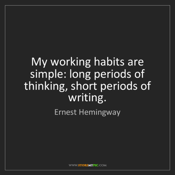 Ernest Hemingway: My working habits are simple: long periods of thinking,...