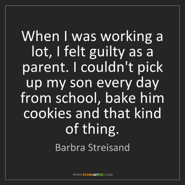 Barbra Streisand: When I was working a lot, I felt guilty as a parent....