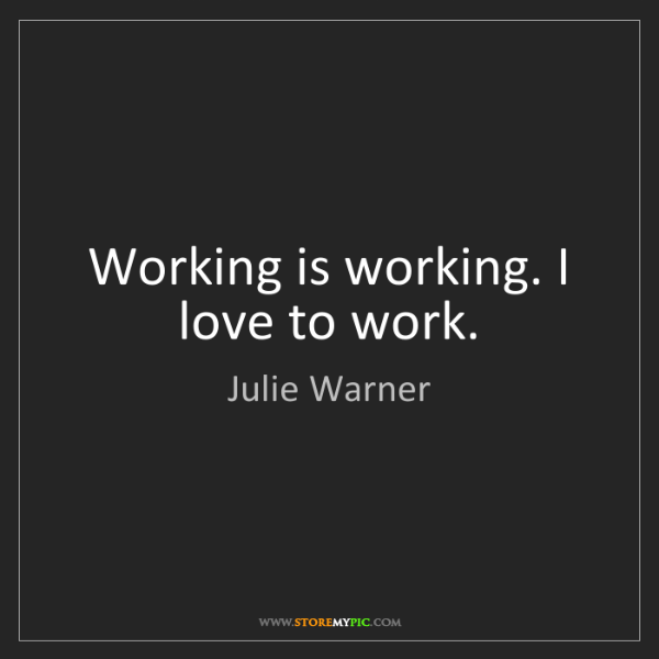 Julie Warner: Working is working. I love to work.