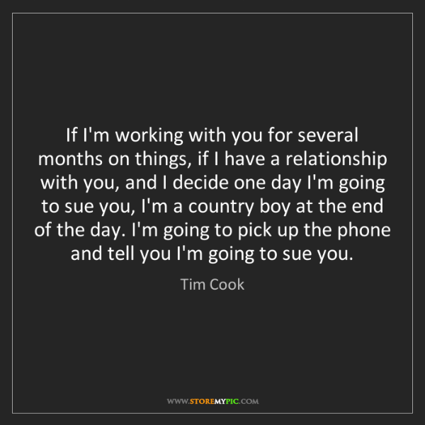 Tim Cook: If I'm working with you for several months on things,...