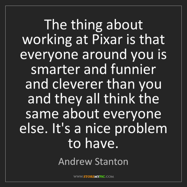 Andrew Stanton: The thing about working at Pixar is that everyone around...
