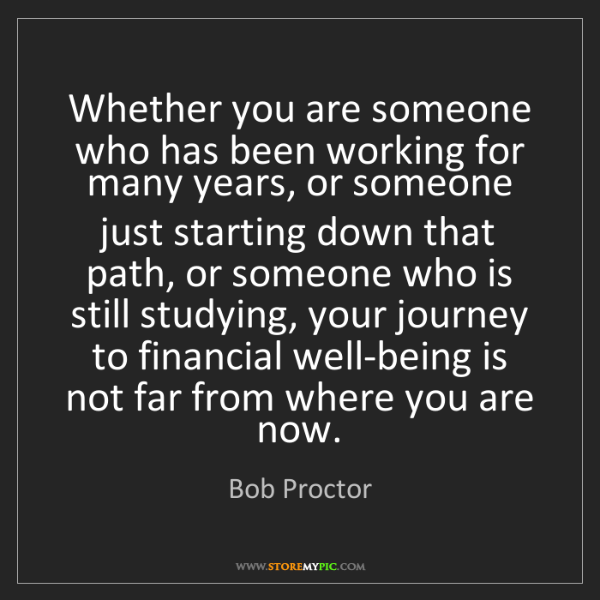Bob Proctor: Whether you are someone who has been working for many...