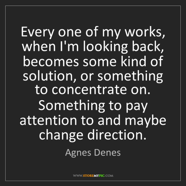 Agnes Denes: Every one of my works, when I'm looking back, becomes...