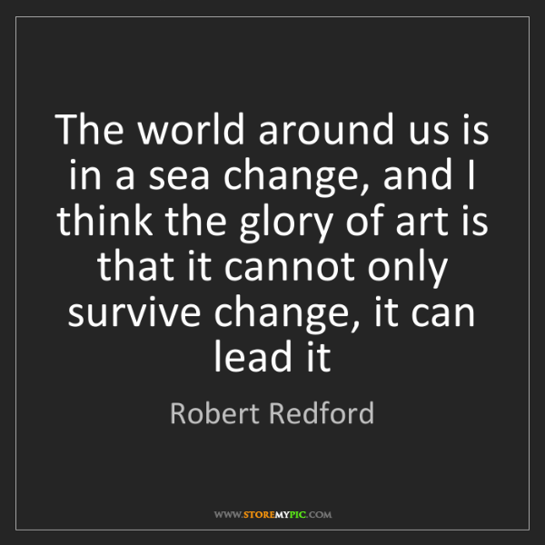 Robert Redford: The world around us is in a sea change, and I think the...