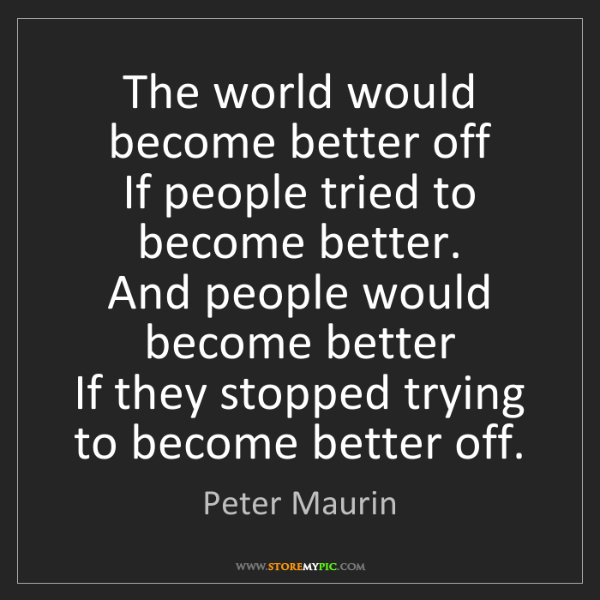Peter Maurin: The world would become better off  If people tried to...