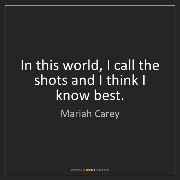 Mariah Carey: In this world, I call the shots and I think I know best.
