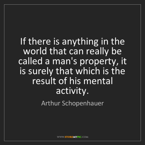 Arthur Schopenhauer: If there is anything in the world that can really be...