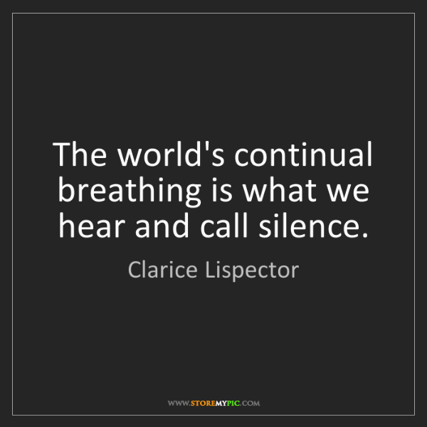 Clarice Lispector: The world's continual breathing is what we hear and call...