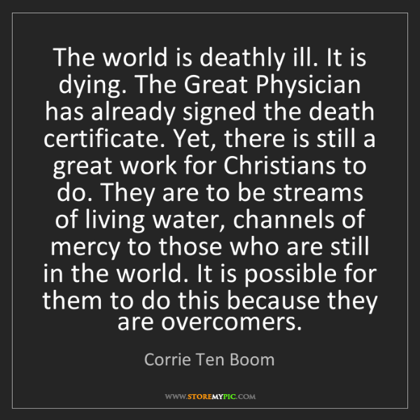 Corrie Ten Boom: The world is deathly ill. It is dying. The Great Physician...