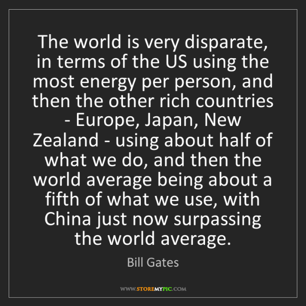 Bill Gates: The world is very disparate, in terms of the US using...