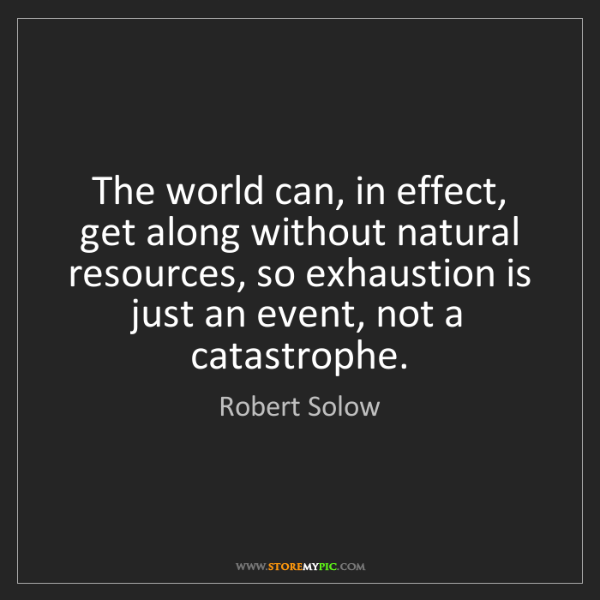 """The world can, in effect, get along without natural resources, so exhaustion is just an event, not a catastrophe."" - Robert Solow""The world can, in effect, get along without natural resources, so exhaustion is just an event, not a catastrophe."" - Robert Solow, Quotes And Thoughts's images"