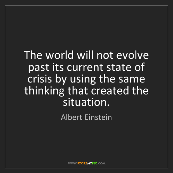 Albert Einstein: The world will not evolve past its current state of crisis...