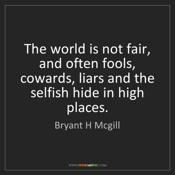 Bryant H Mcgill: The world is not fair, and often fools, cowards, liars...