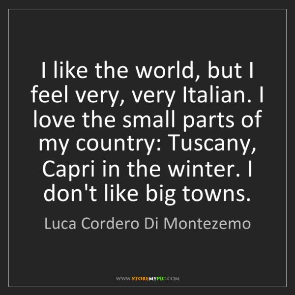 Luca Cordero Di Montezemo: I like the world, but I feel very, very Italian. I love...
