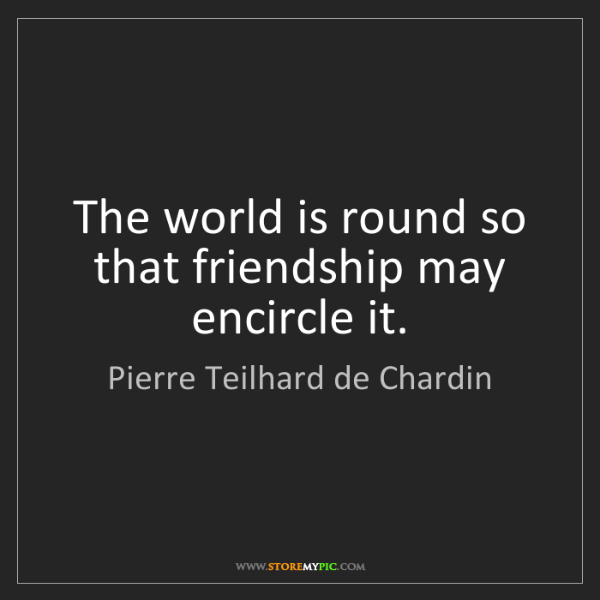 Pierre Teilhard de Chardin: The world is round so that friendship may encircle it.