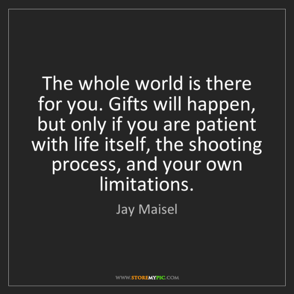 Jay Maisel: The whole world is there for you. Gifts will happen,...
