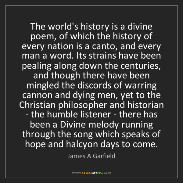 James A Garfield: The world's history is a divine poem, of which the history...