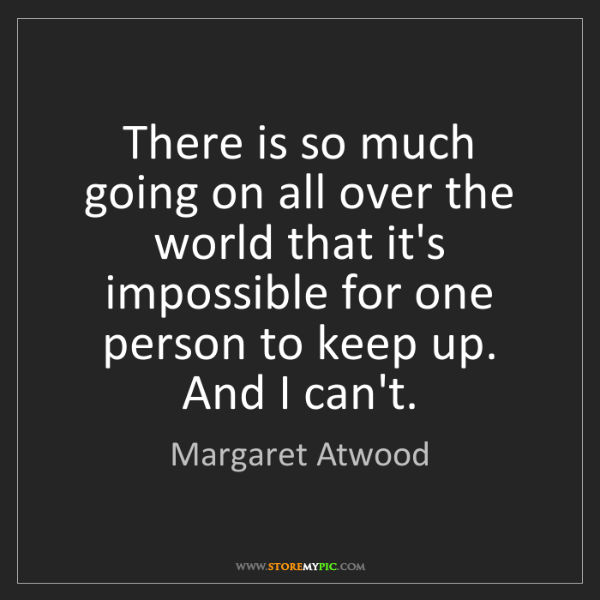Margaret Atwood: There is so much going on all over the world that it's...