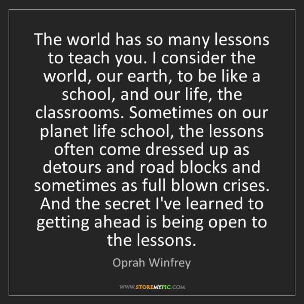 Oprah Winfrey: The world has so many lessons to teach you. I consider...