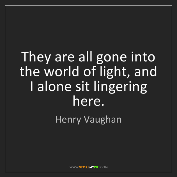 Henry Vaughan: They are all gone into the world of light, and I alone...