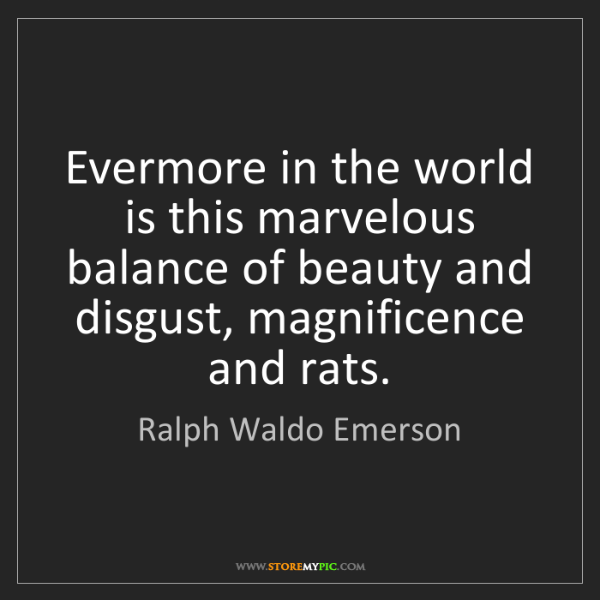 Ralph Waldo Emerson: Evermore in the world is this marvelous balance of beauty...