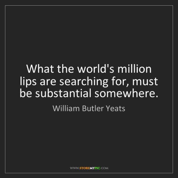 William Butler Yeats: What the world's million lips are searching for, must...