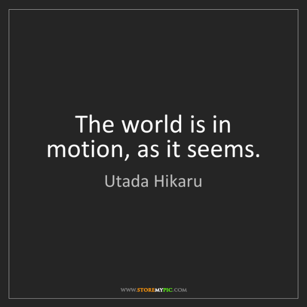 Utada Hikaru: The world is in motion, as it seems.