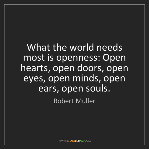 Robert Muller: What the world needs most is openness: Open hearts, open...
