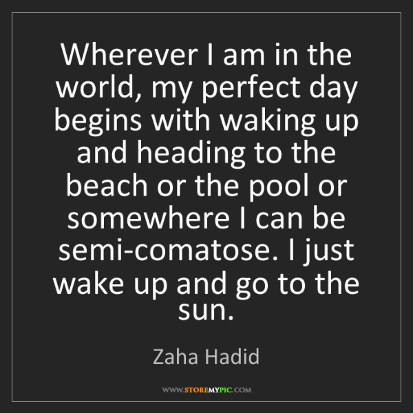 Zaha Hadid: Wherever I am in the world, my perfect day begins with...