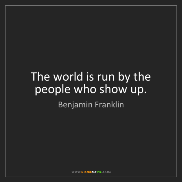 Benjamin Franklin: The world is run by the people who show up.